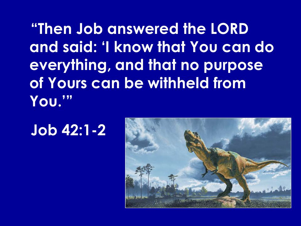 Then Job answered the LORD and said: 'I know that You can do everything, and that no purpose of Yours can be withheld from You.'