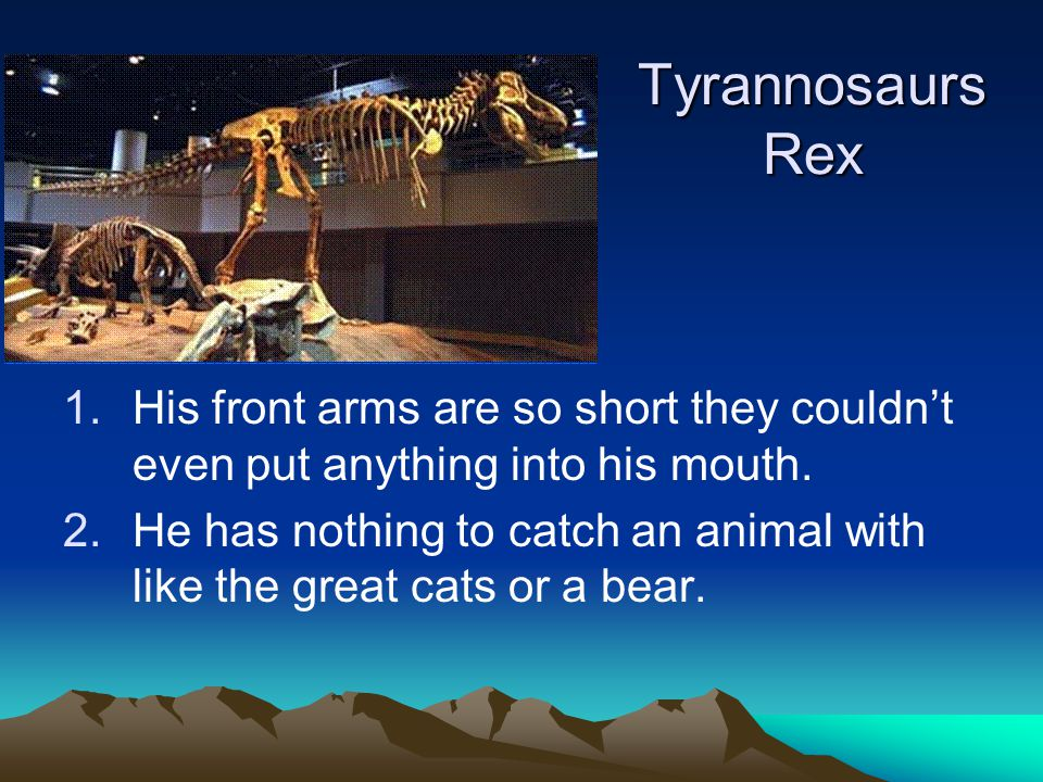 Tyrannosaurs Rex His front arms are so short they couldn't even put anything into his mouth.
