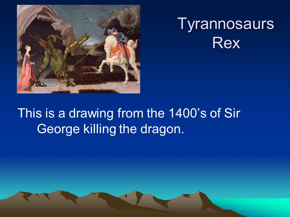Tyrannosaurs Rex This is a drawing from the 1400's of Sir George killing the dragon.