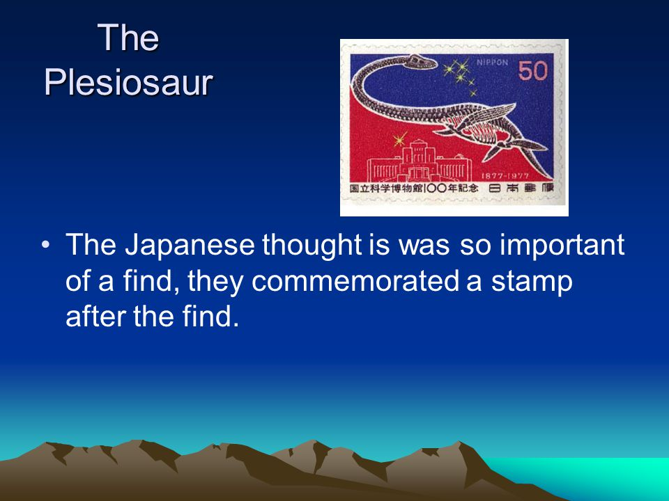 The Plesiosaur The Japanese thought is was so important of a find, they commemorated a stamp after the find.
