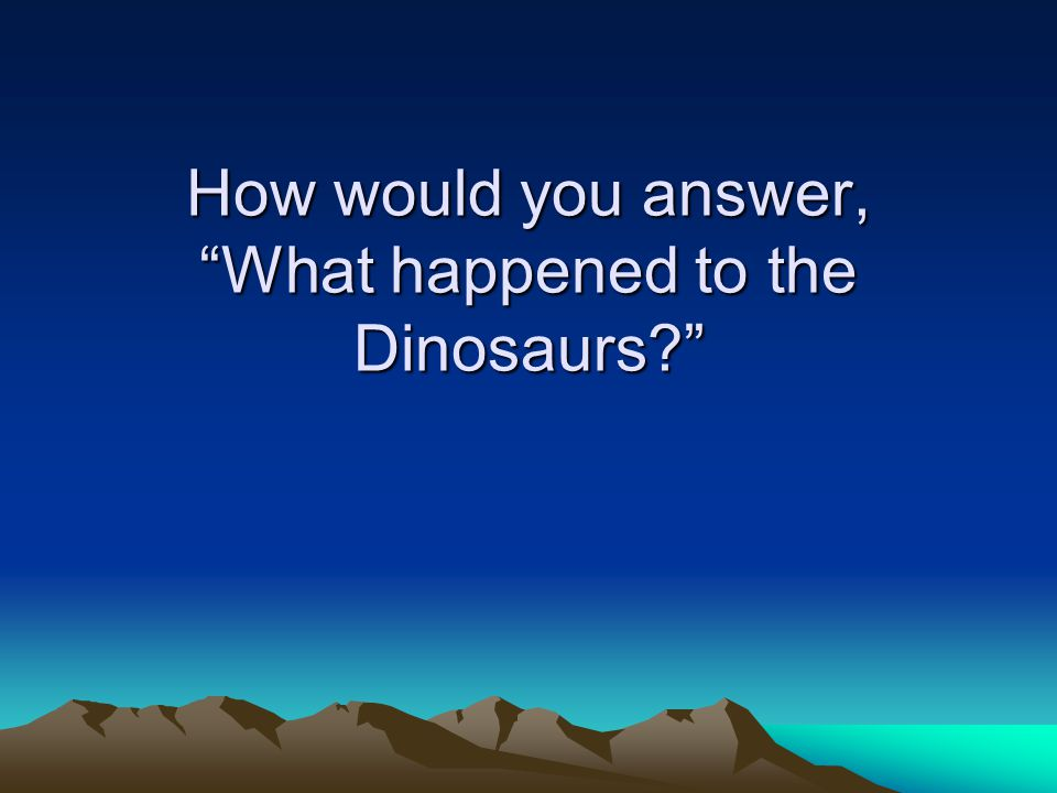 How would you answer, What happened to the Dinosaurs