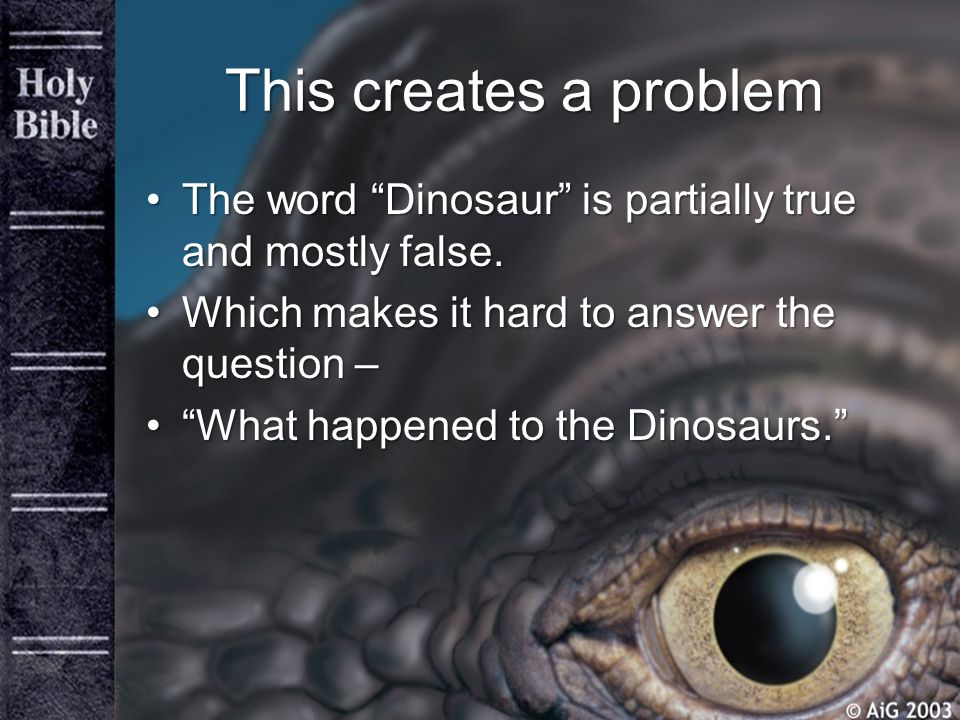 This creates a problem The word Dinosaur is partially true and mostly false. Which makes it hard to answer the question –