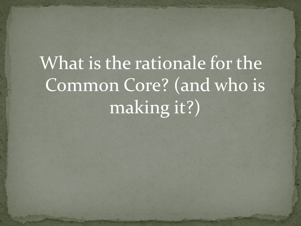 What is the rationale for the Common Core (and who is making it )