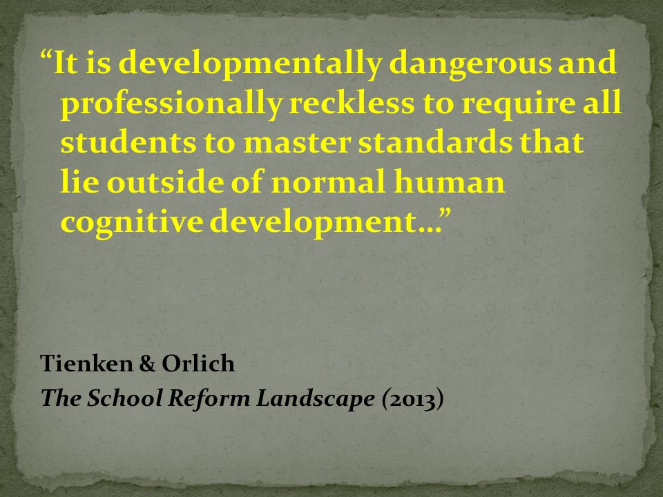 It is developmentally dangerous and professionally reckless to require all students to master standards that lie outside of normal human cognitive development…
