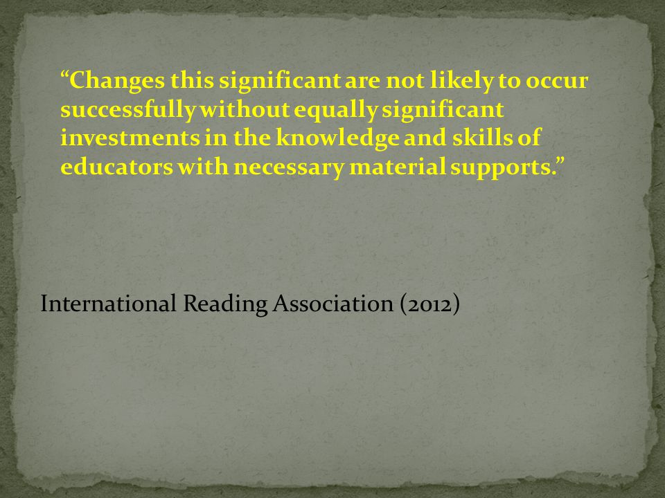 Changes this significant are not likely to occur successfully without equally significant investments in the knowledge and skills of educators with necessary material supports. International Reading Association (2012)