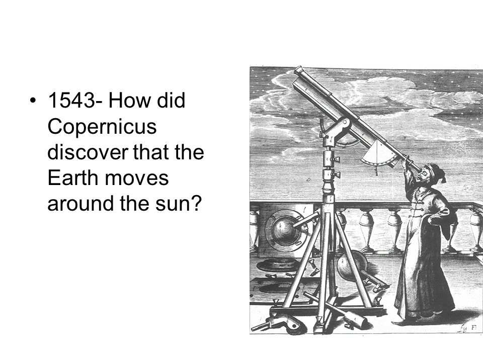 1543- How did Copernicus discover that the Earth moves around the sun