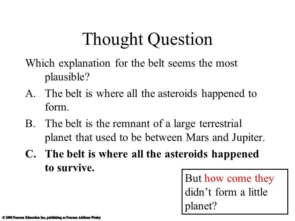 Thought Question Which explanation for the belt seems the most plausible The belt is where all the asteroids happened to form.