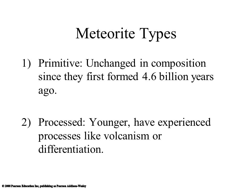 Meteorite Types Primitive: Unchanged in composition since they first formed 4.6 billion years ago.