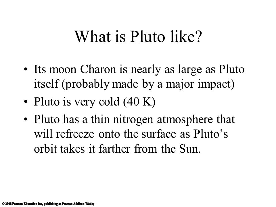 What is Pluto like Its moon Charon is nearly as large as Pluto itself (probably made by a major impact)