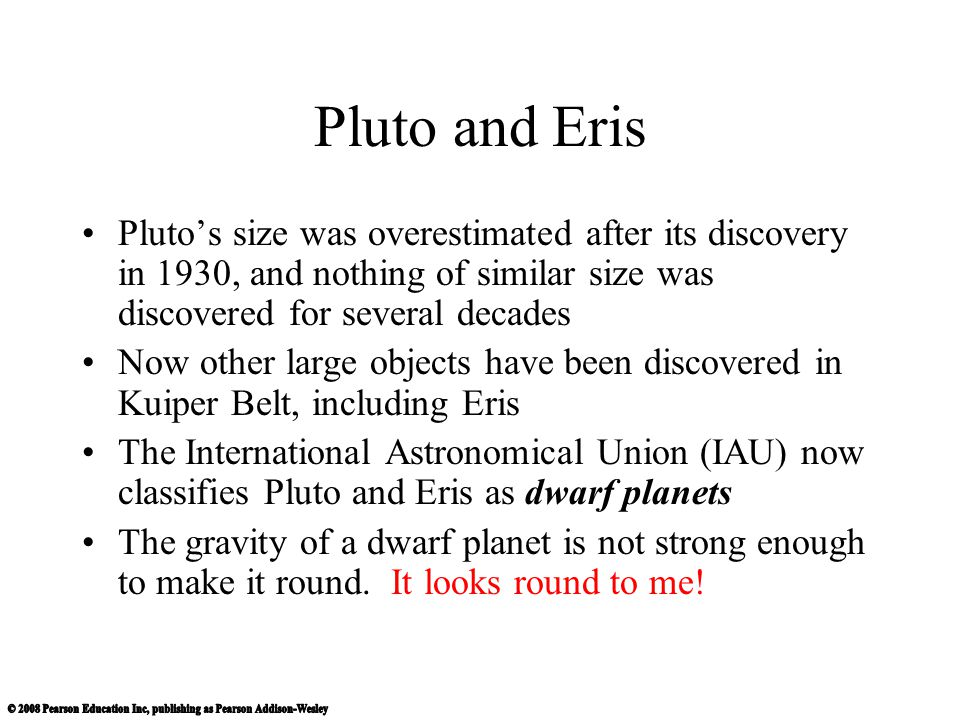 Pluto and Eris Pluto's size was overestimated after its discovery in 1930, and nothing of similar size was discovered for several decades.