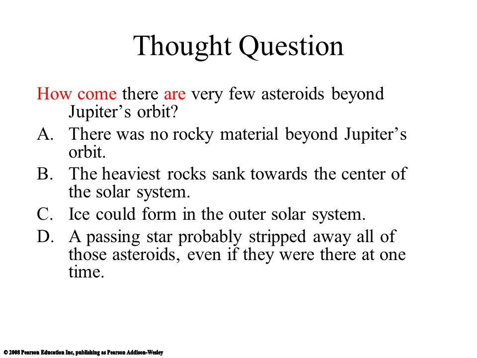 Thought Question How come there are very few asteroids beyond Jupiter's orbit There was no rocky material beyond Jupiter's orbit.