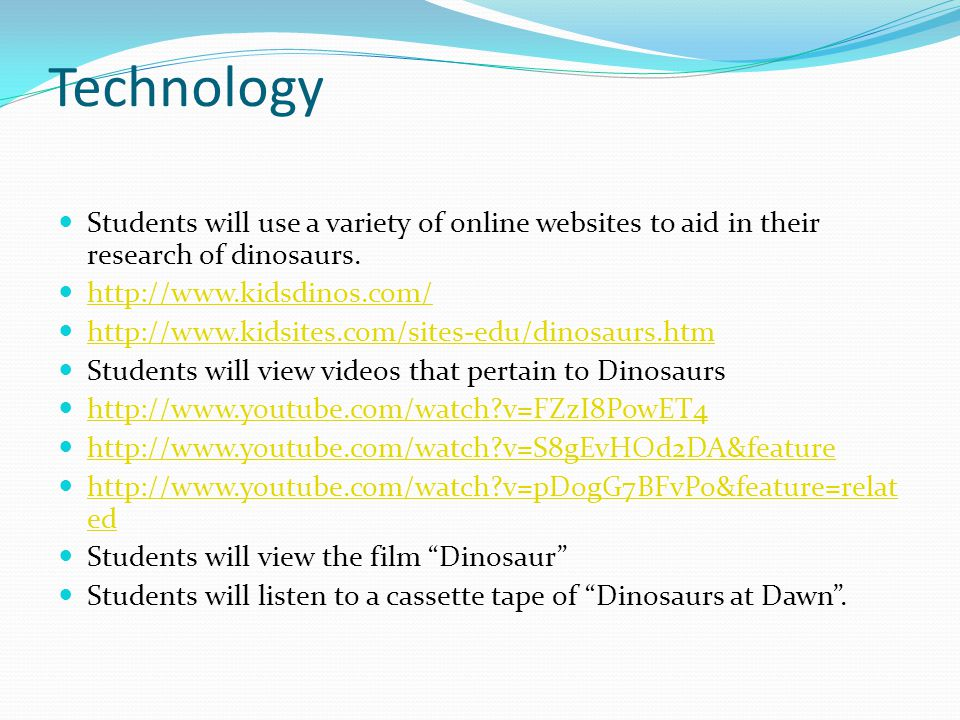 Technology Students will use a variety of online websites to aid in their research of dinosaurs. http://www.kidsdinos.com/