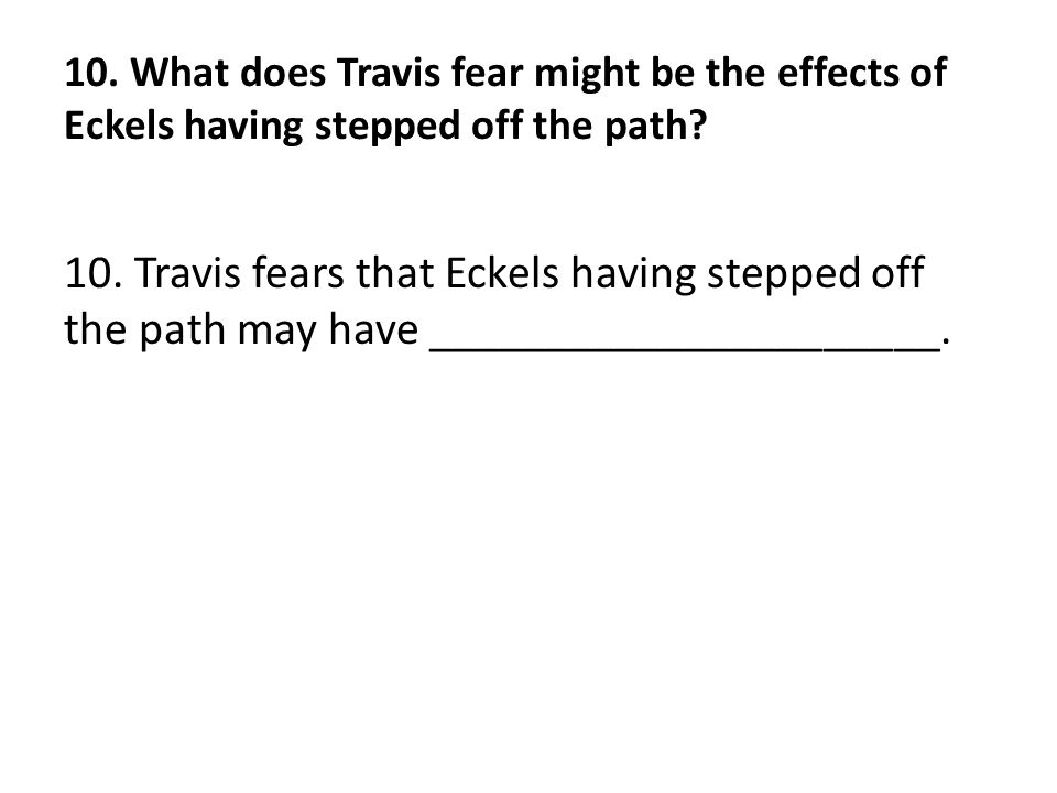 10. What does Travis fear might be the effects of Eckels having stepped off the path