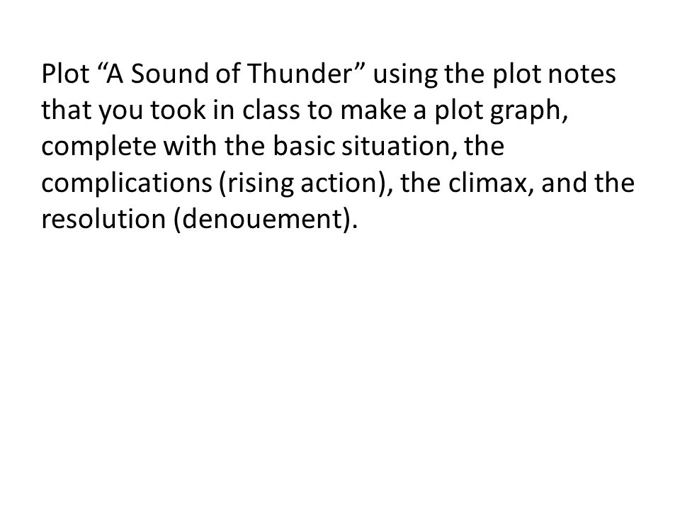 Plot A Sound of Thunder using the plot notes that you took in class to make a plot graph, complete with the basic situation, the complications (rising action), the climax, and the resolution (denouement).