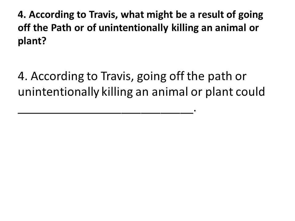 4. According to Travis, what might be a result of going off the Path or of unintentionally killing an animal or plant