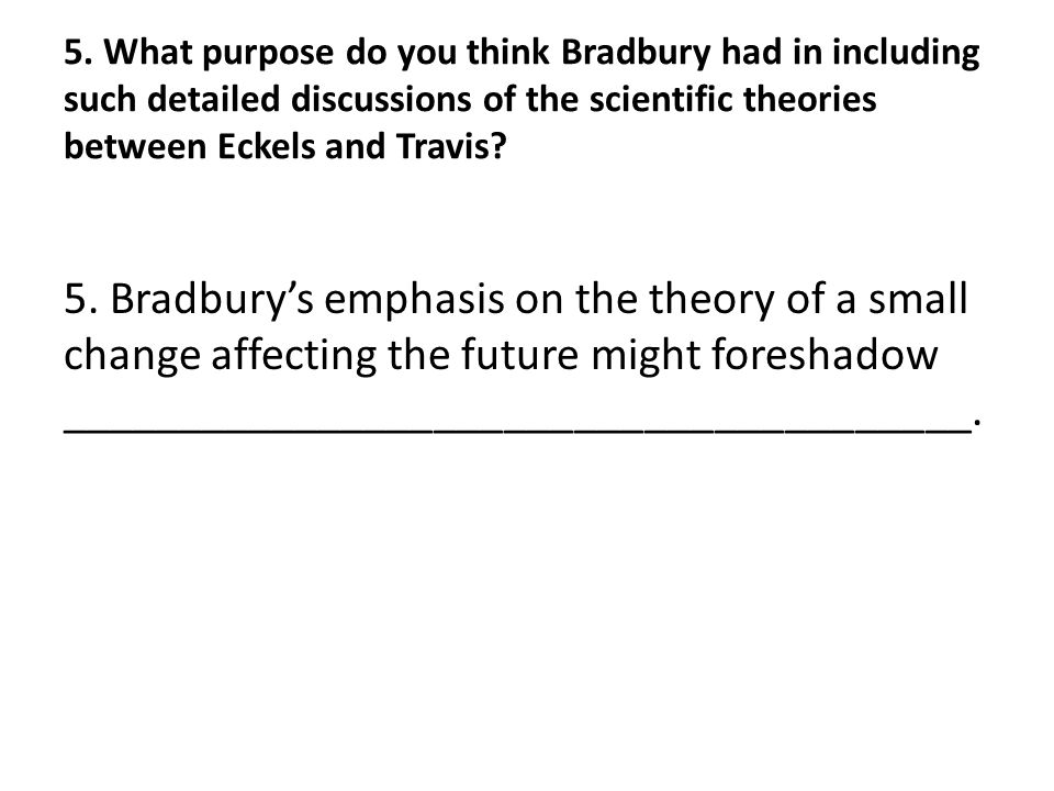 5. What purpose do you think Bradbury had in including such detailed discussions of the scientific theories between Eckels and Travis