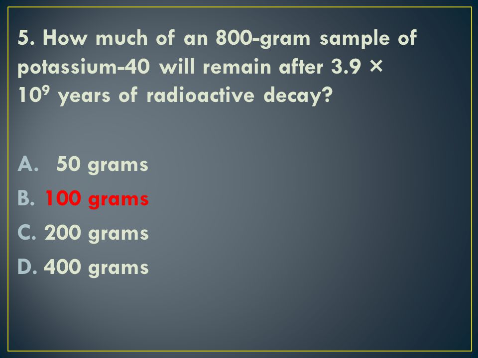 5. How much of an 800-gram sample of potassium-40 will remain after 3