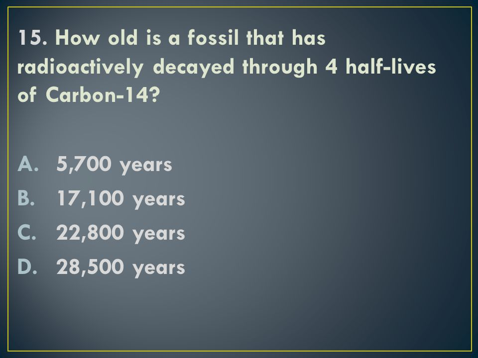 15. How old is a fossil that has radioactively decayed through 4 half-lives of Carbon-14