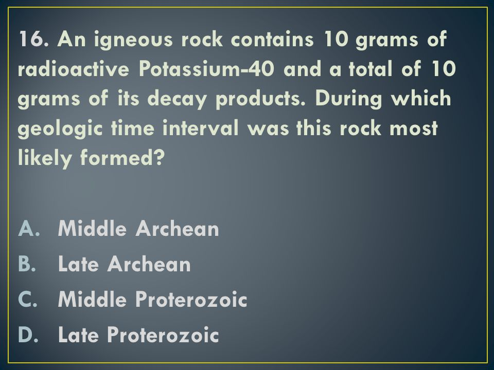 16. An igneous rock contains 10 grams of radioactive Potassium-40 and a total of 10 grams of its decay products. During which geologic time interval was this rock most likely formed