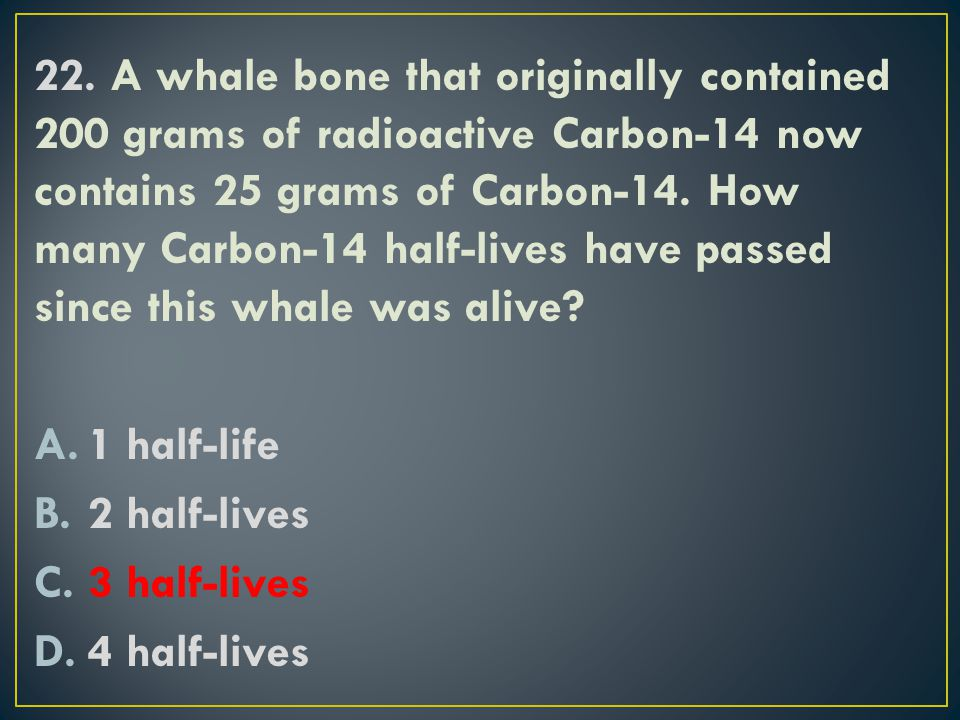 22. A whale bone that originally contained 200 grams of radioactive Carbon-14 now contains 25 grams of Carbon-14. How many Carbon-14 half-lives have passed since this whale was alive