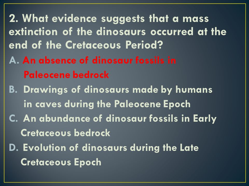 2. What evidence suggests that a mass extinction of the dinosaurs occurred at the end of the Cretaceous Period