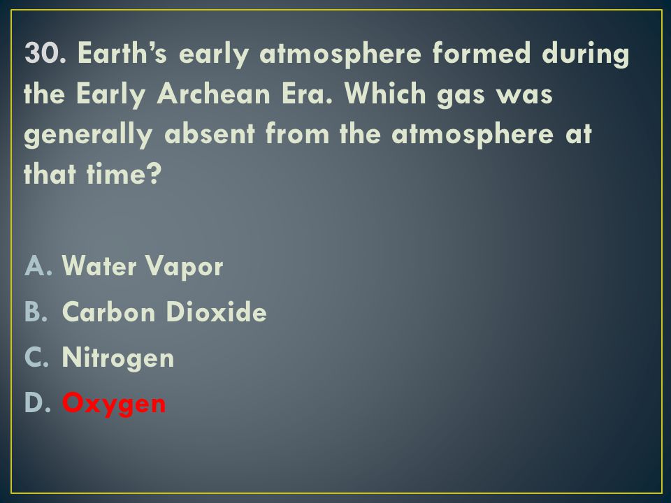 30. Earth's early atmosphere formed during the Early Archean Era