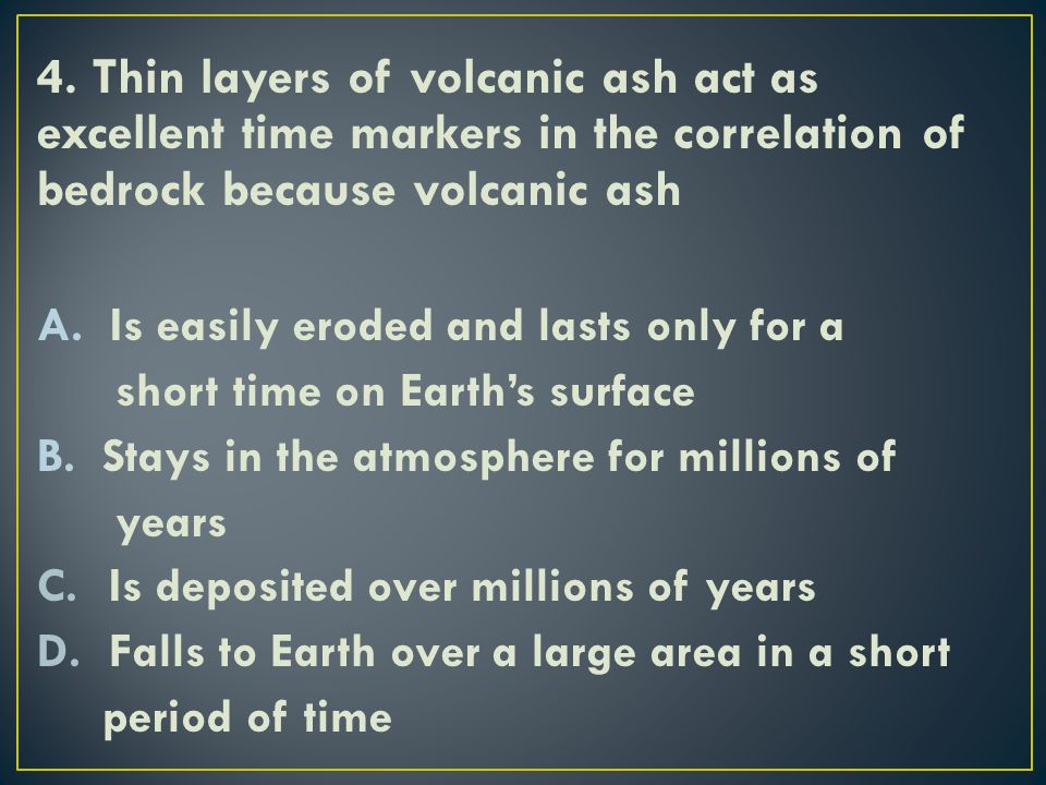 4. Thin layers of volcanic ash act as excellent time markers in the correlation of bedrock because volcanic ash