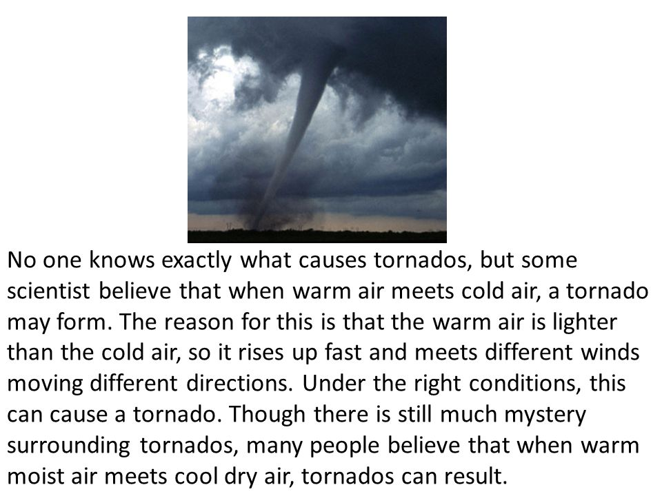 No one knows exactly what causes tornados, but some scientist believe that when warm air meets cold air, a tornado may form.