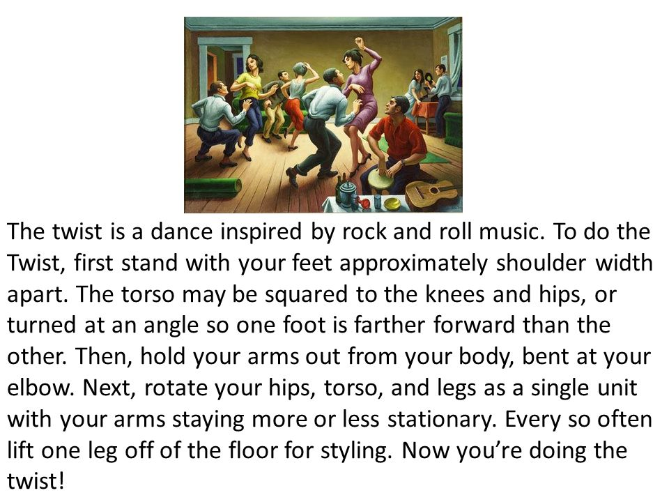 The twist is a dance inspired by rock and roll music