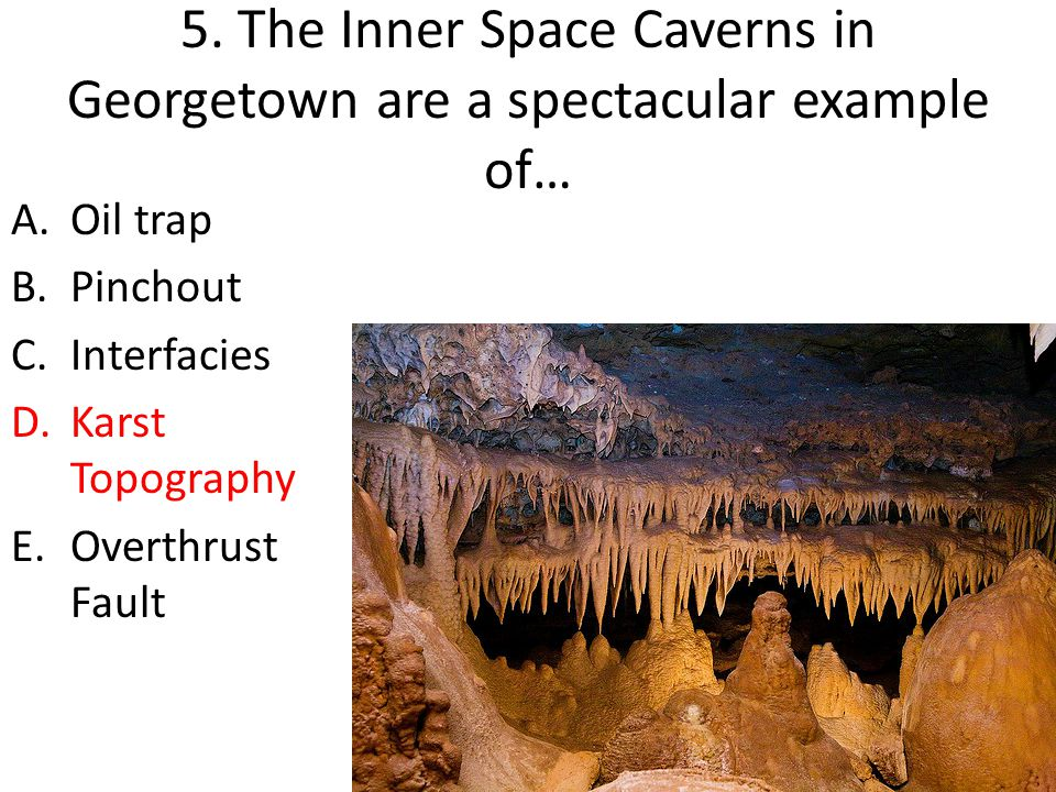 5. The Inner Space Caverns in Georgetown are a spectacular example of…