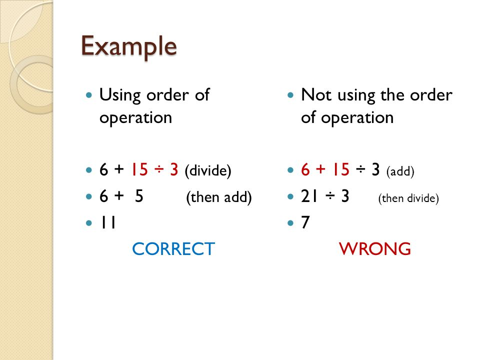 Example Using order of operation 6 + 15 ÷ 3 (divide) 6 + 5 (then add)
