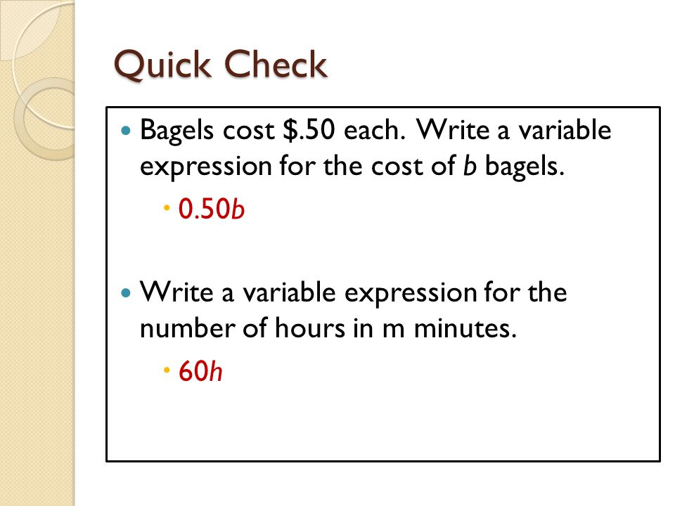 Quick Check Bagels cost $.50 each. Write a variable expression for the cost of b bagels. 0.50b.
