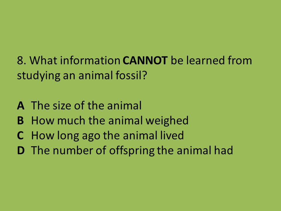 8. What information CANNOT be learned from studying an animal fossil.