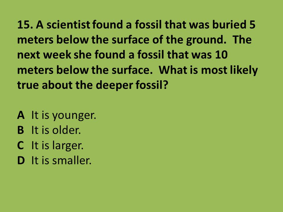 15. A scientist found a fossil that was buried 5 meters below the surface of the ground.