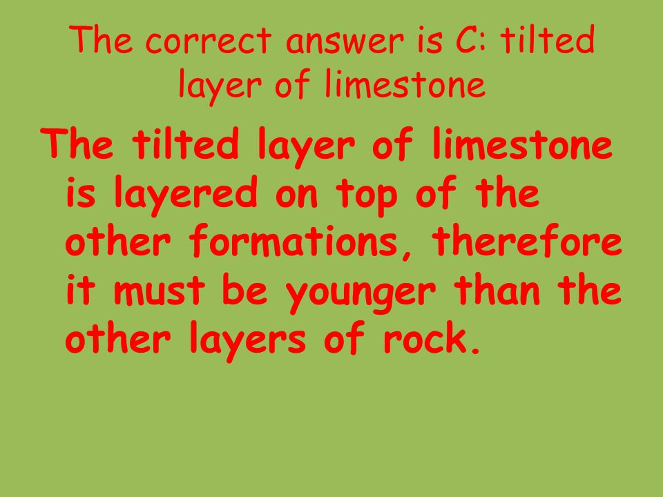 The correct answer is C: tilted layer of limestone