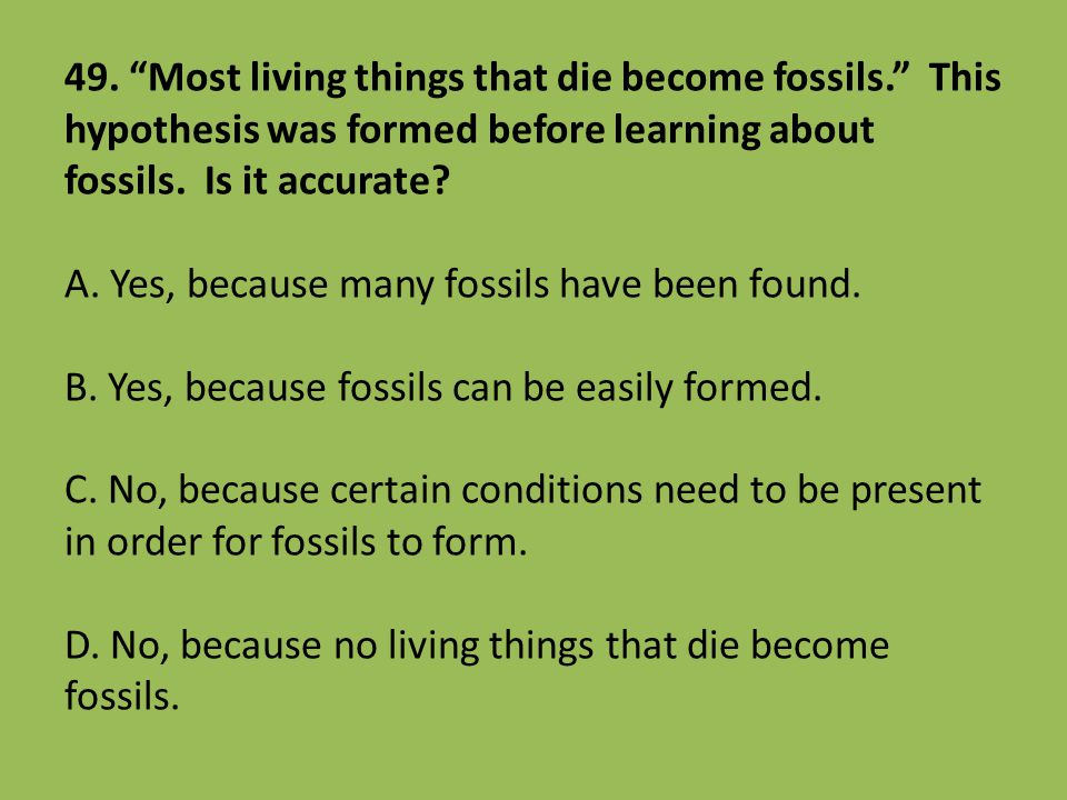 49. Most living things that die become fossils