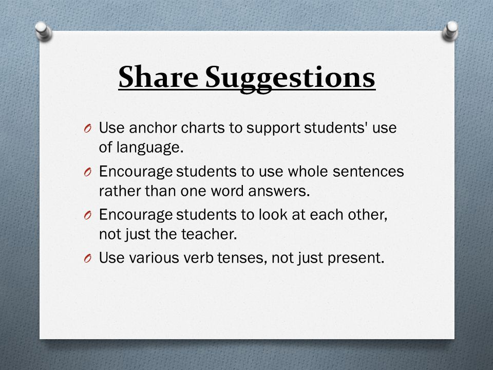 Share Suggestions Use anchor charts to support students use of language. Encourage students to use whole sentences rather than one word answers.