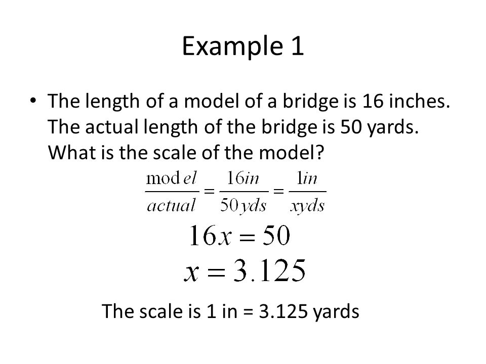 Example 1 The length of a model of a bridge is 16 inches. The actual length of the bridge is 50 yards. What is the scale of the model
