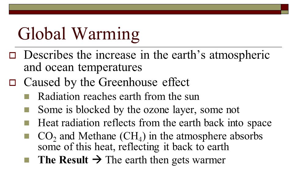 Global Warming Describes the increase in the earth's atmospheric and ocean temperatures. Caused by the Greenhouse effect.