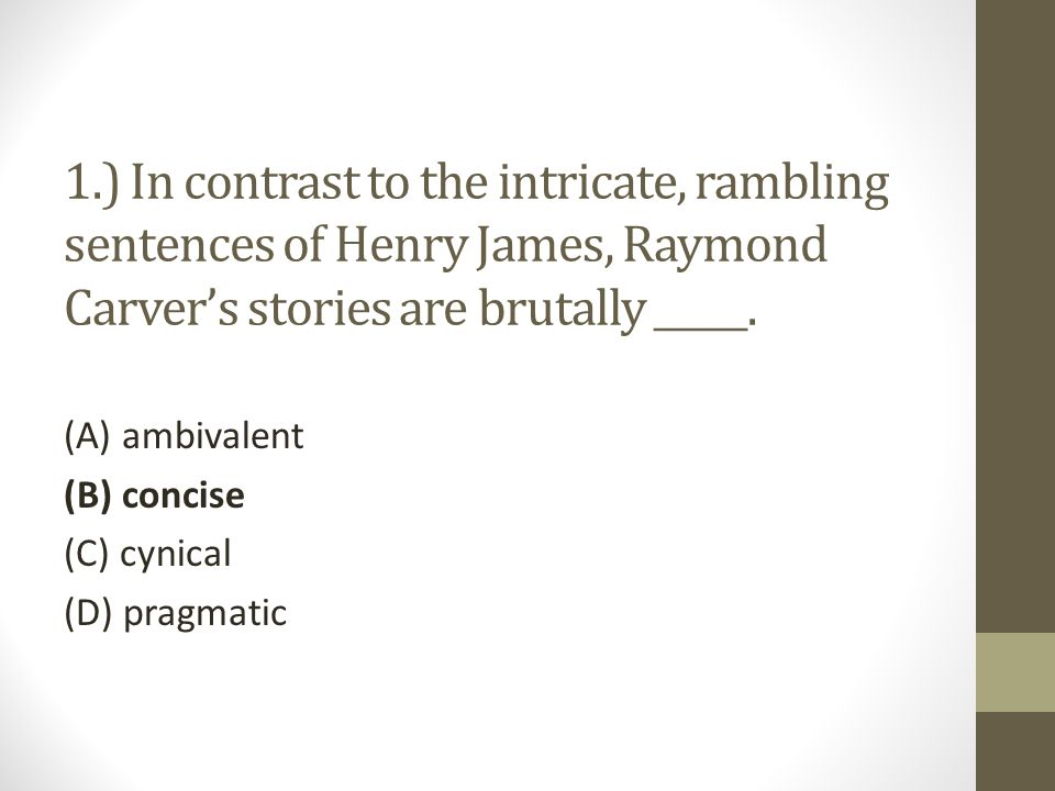 1.) In contrast to the intricate, rambling sentences of Henry James, Raymond Carver's stories are brutally _____.