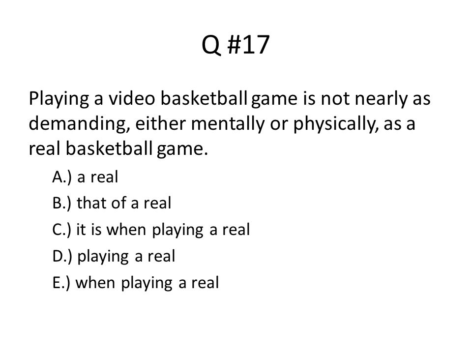 Q #17 Playing a video basketball game is not nearly as demanding, either mentally or physically, as a real basketball game.