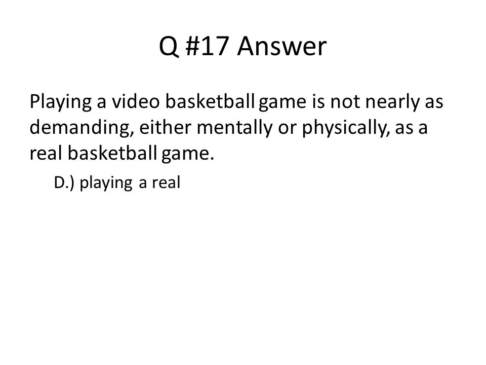 Q #17 Answer Playing a video basketball game is not nearly as demanding, either mentally or physically, as a real basketball game.