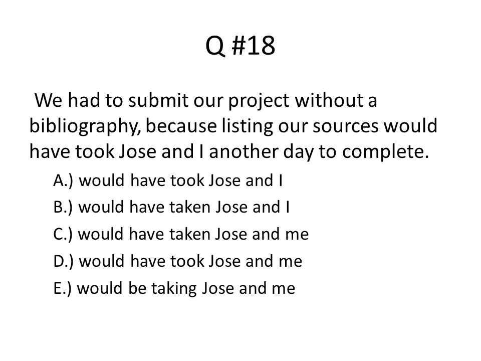 Q #18 We had to submit our project without a bibliography, because listing our sources would have took Jose and I another day to complete.