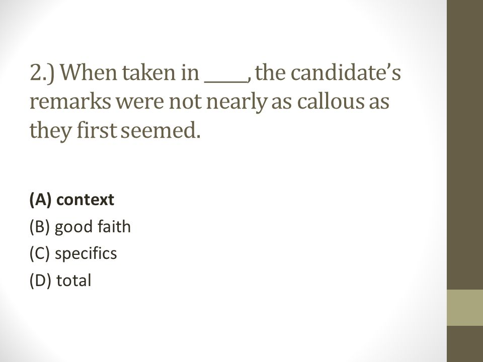 2.) When taken in _____, the candidate's remarks were not nearly as callous as they first seemed.