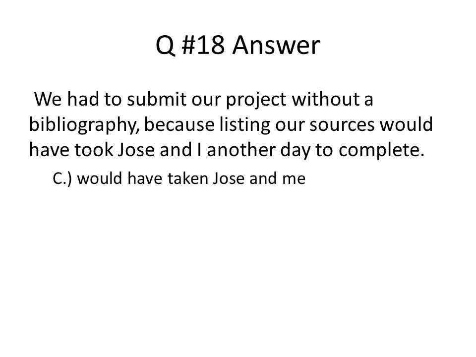 Q #18 Answer We had to submit our project without a bibliography, because listing our sources would have took Jose and I another day to complete.