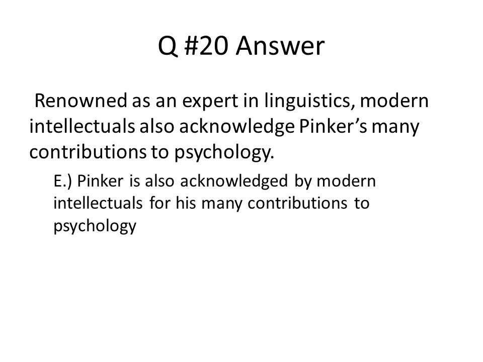 Q #20 Answer Renowned as an expert in linguistics, modern intellectuals also acknowledge Pinker's many contributions to psychology.