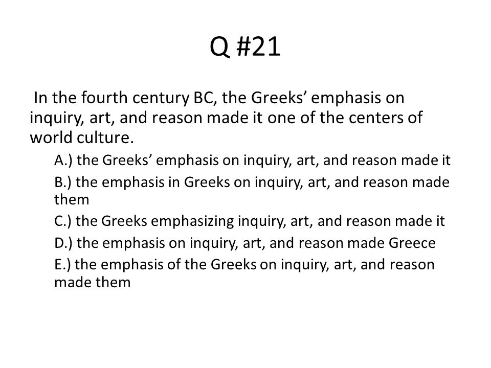 Q #21 In the fourth century BC, the Greeks' emphasis on inquiry, art, and reason made it one of the centers of world culture.