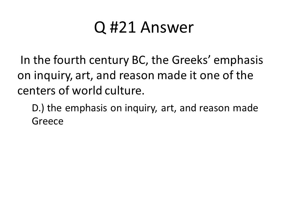 Q #21 Answer In the fourth century BC, the Greeks' emphasis on inquiry, art, and reason made it one of the centers of world culture.