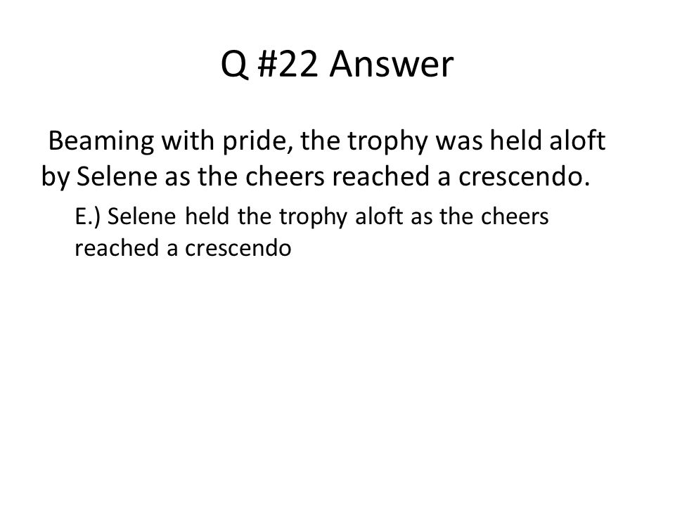 Q #22 Answer Beaming with pride, the trophy was held aloft by Selene as the cheers reached a crescendo.