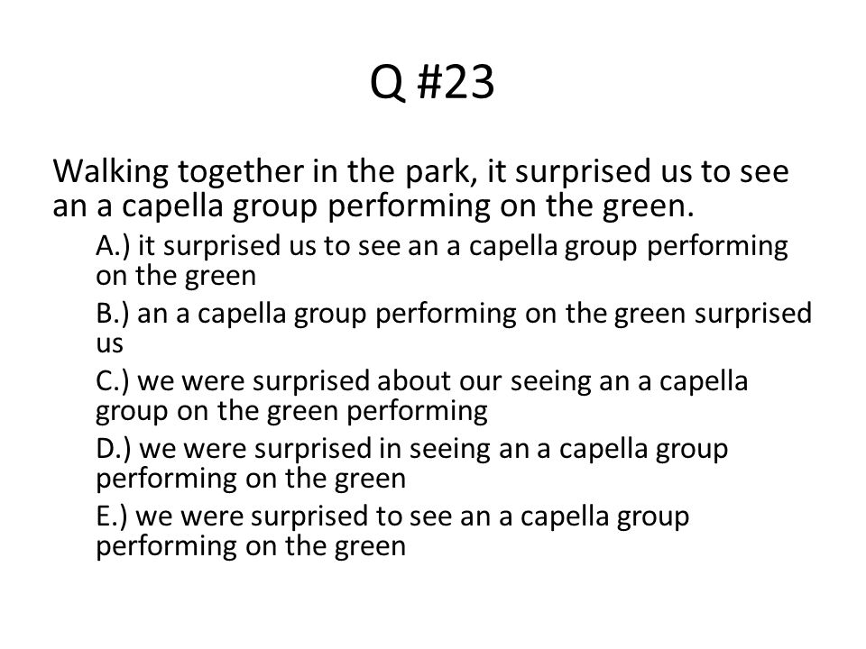 Q #23 Walking together in the park, it surprised us to see an a capella group performing on the green.